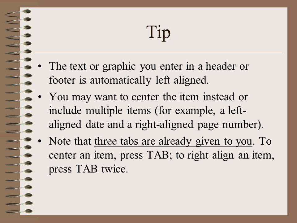 Tip The text or graphic you enter in a header or footer is automatically left aligned. You may want to center the item instead or include multiple ite
