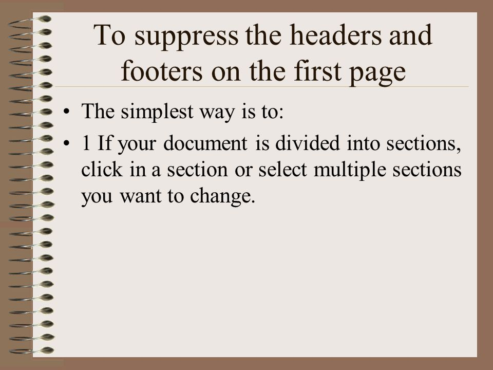 To suppress the headers and footers on the first page The simplest way is to: 1 If your document is divided into sections, click in a section or select multiple sections you want to change.