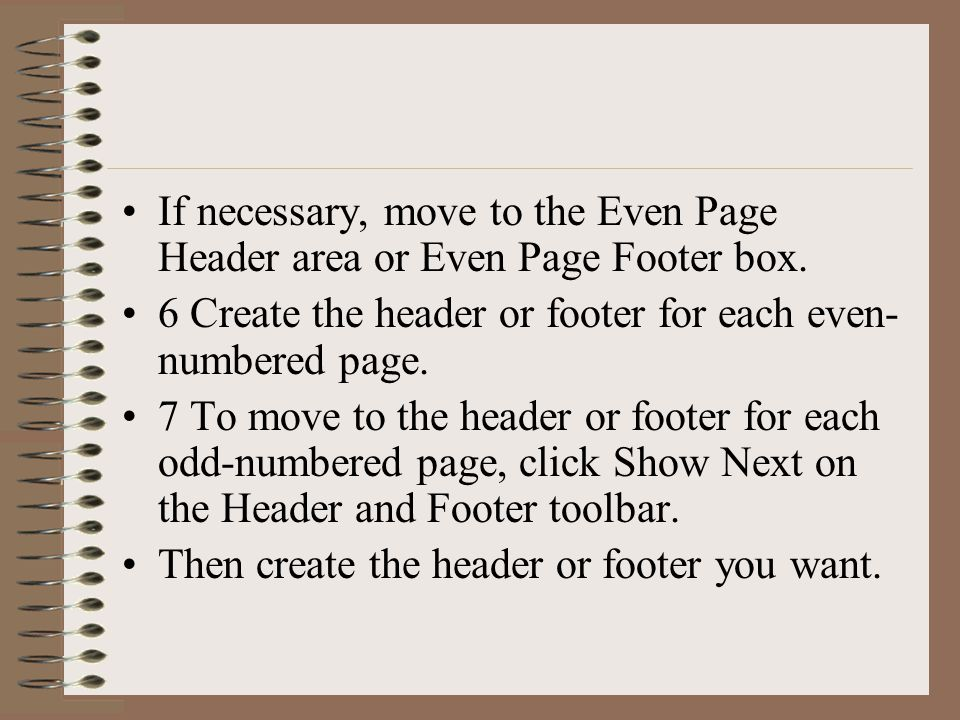 If necessary, move to the Even Page Header area or Even Page Footer box. 6 Create the header or footer for each even- numbered page. 7 To move to the