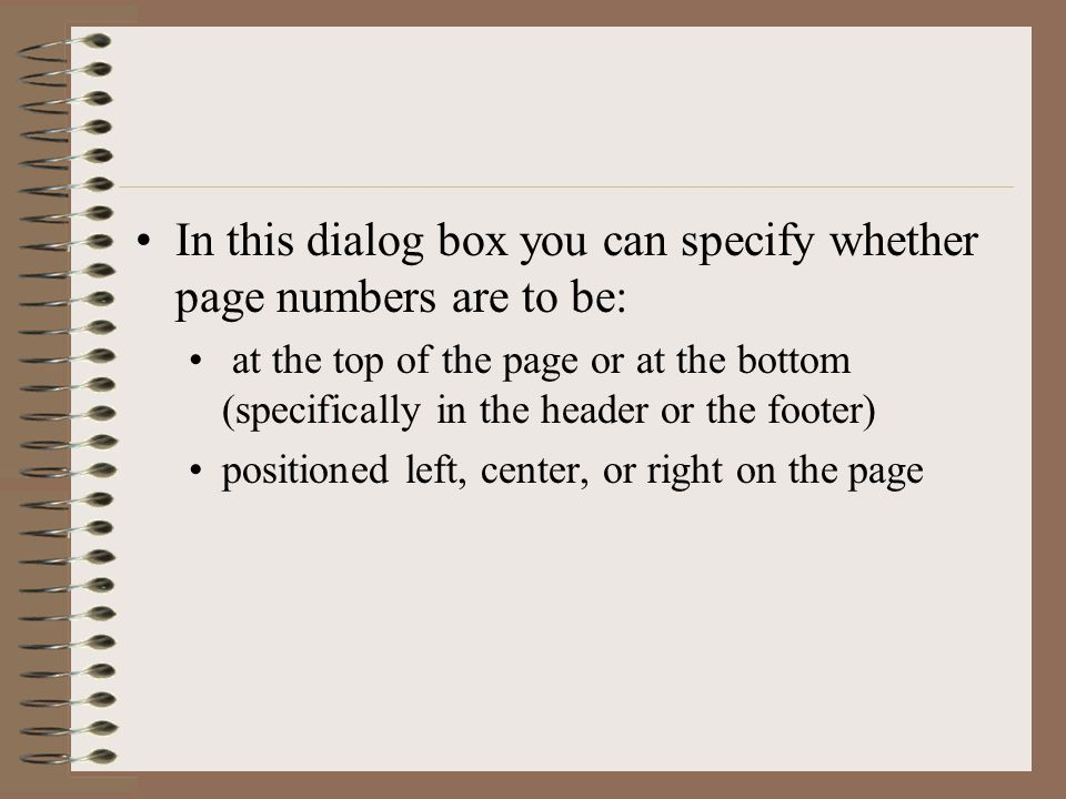 In this dialog box you can specify whether page numbers are to be: at the top of the page or at the bottom (specifically in the header or the footer) positioned left, center, or right on the page
