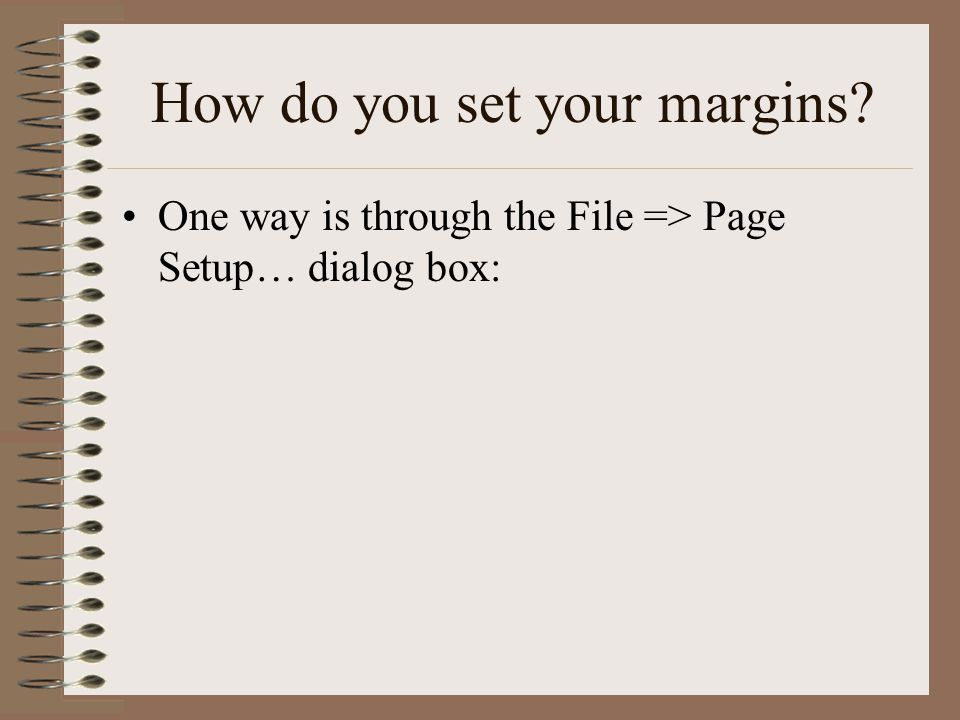 How do you set your margins One way is through the File => Page Setup… dialog box: