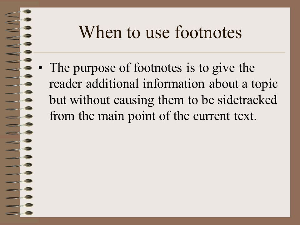 When to use footnotes The purpose of footnotes is to give the reader additional information about a topic but without causing them to be sidetracked f