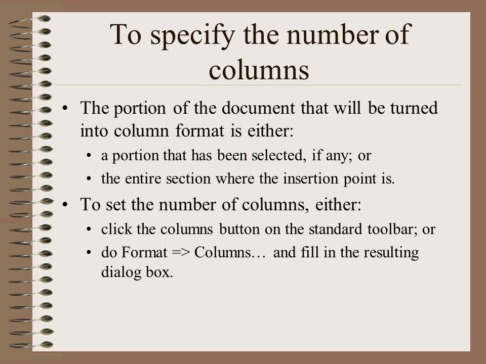 To specify the number of columns The portion of the document that will be turned into column format is either: a portion that has been selected, if any; or the entire section where the insertion point is.