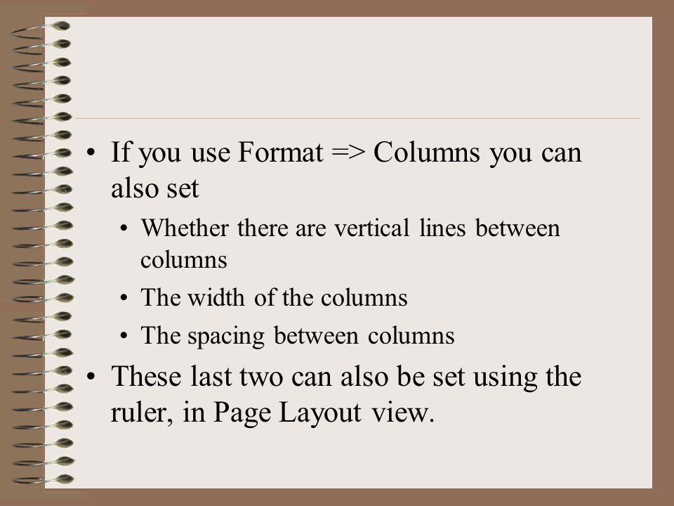 If you use Format => Columns you can also set Whether there are vertical lines between columns The width of the columns The spacing between columns These last two can also be set using the ruler, in Page Layout view.