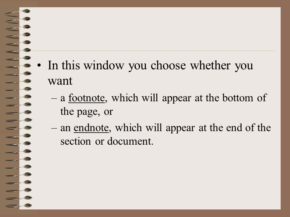 In this window you choose whether you want –a footnote, which will appear at the bottom of the page, or –an endnote, which will appear at the end of the section or document.