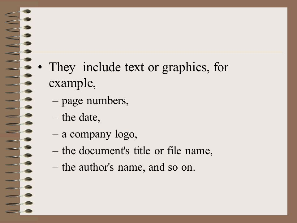 They include text or graphics, for example, –page numbers, –the date, –a company logo, –the document s title or file name, –the author s name, and so on.