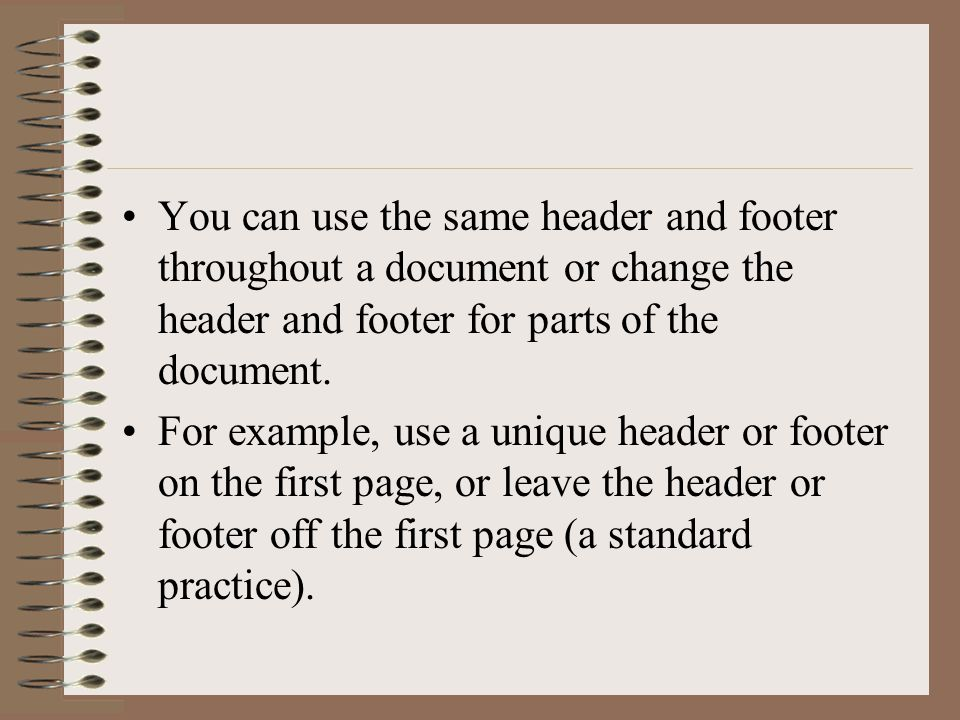 You can use the same header and footer throughout a document or change the header and footer for parts of the document.