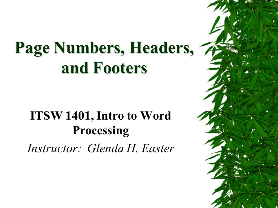Page Numbers, Headers, and Footers ITSW 1401, Intro to Word Processing Instructor: Glenda H. Easter
