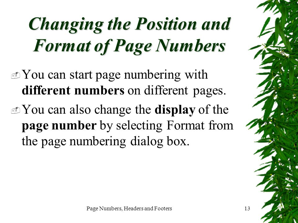 Page Numbers, Headers and Footers13 Changing the Position and Format of Page Numbers  You can start page numbering with different numbers on differen
