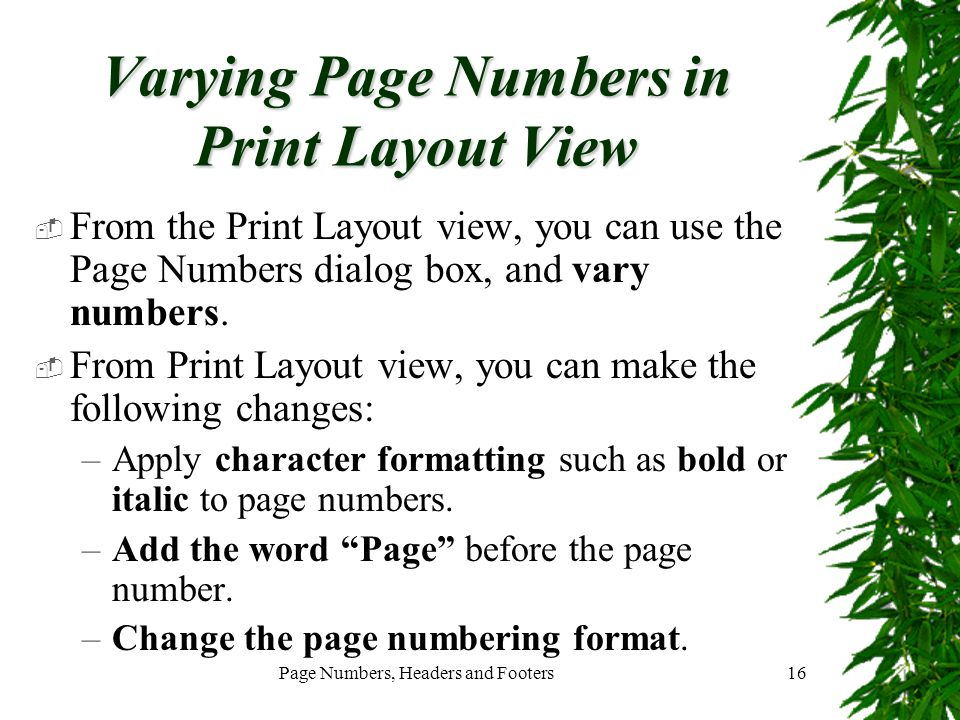 Page Numbers, Headers and Footers16 Varying Page Numbers in Print Layout View  From the Print Layout view, you can use the Page Numbers dialog box, a
