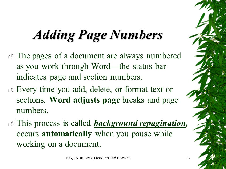 Page Numbers, Headers and Footers3 Adding Page Numbers  The pages of a document are always numbered as you work through Word—the status bar indicates