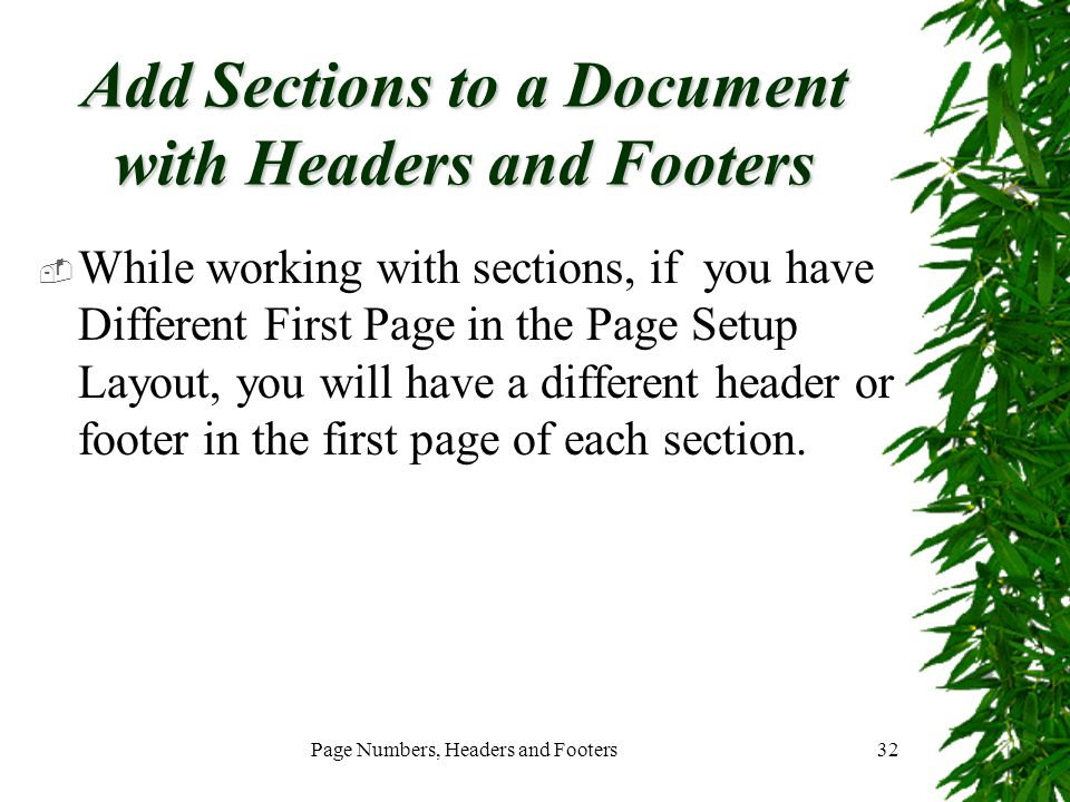 Page Numbers, Headers and Footers32 Add Sections to a Document with Headers and Footers  While working with sections, if you have Different First Pag