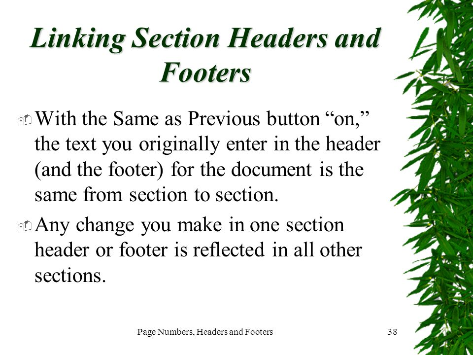 "Page Numbers, Headers and Footers38 Linking Section Headers and Footers  With the Same as Previous button ""on,"" the text you originally enter in the"