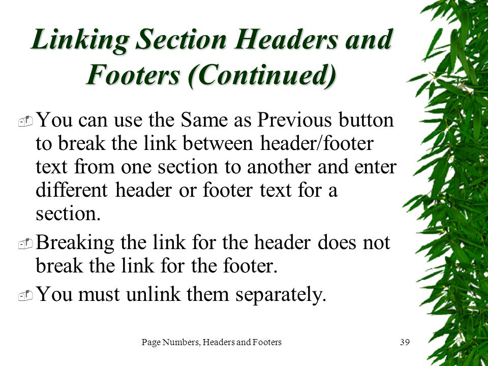 Page Numbers, Headers and Footers39 Linking Section Headers and Footers (Continued)  You can use the Same as Previous button to break the link betwee