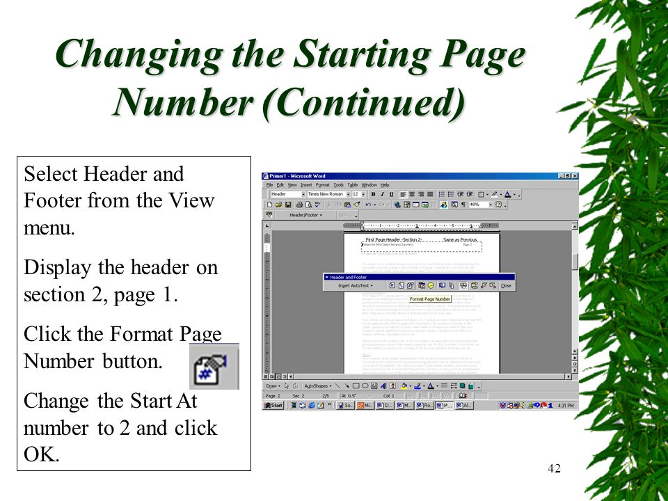 42 Changing the Starting Page Number (Continued) Select Header and Footer from the View menu. Display the header on section 2, page 1. Click the Forma