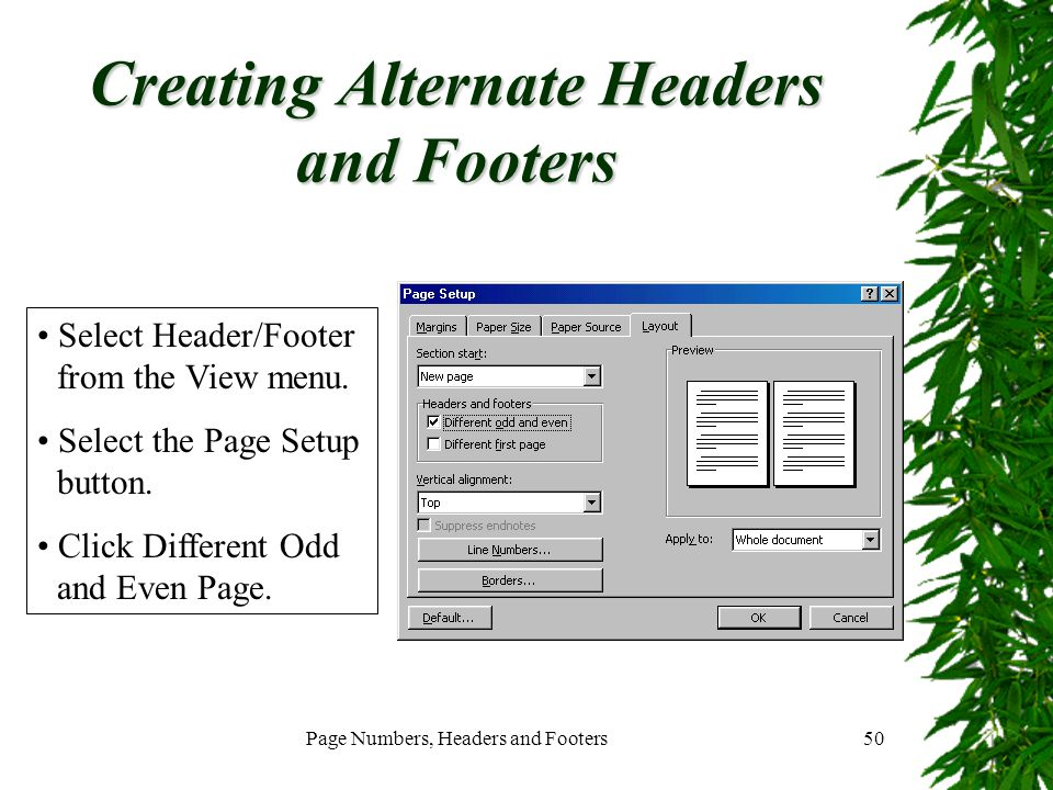 Page Numbers, Headers and Footers50 Creating Alternate Headers and Footers Select Header/Footer from the View menu. Select the Page Setup button. Clic