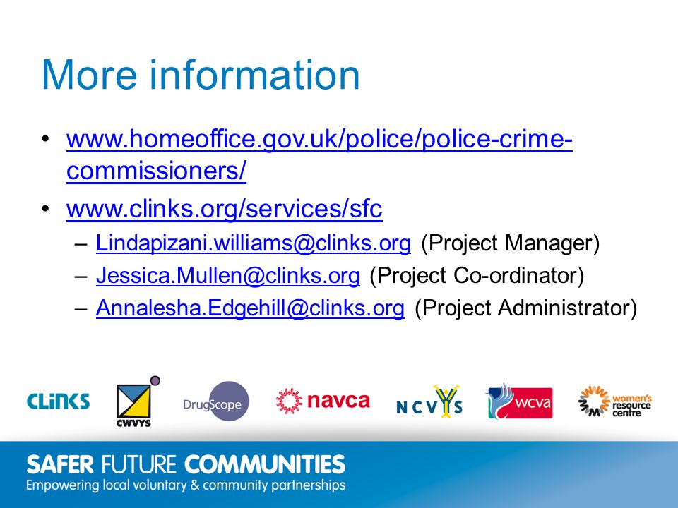 Insert title/footer text here www.clinks.org More information www.homeoffice.gov.uk/police/police-crime- commissioners/www.homeoffice.gov.uk/police/police-crime- commissioners/ www.clinks.org/services/sfc –Lindapizani.williams@clinks.org (Project Manager)Lindapizani.williams@clinks.org –Jessica.Mullen@clinks.org (Project Co-ordinator)Jessica.Mullen@clinks.org –Annalesha.Edgehill@clinks.org (Project Administrator)Annalesha.Edgehill@clinks.org