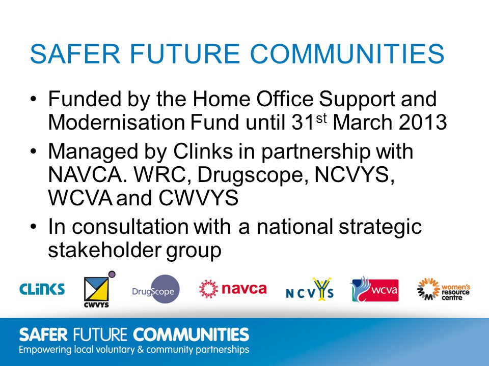 Insert title/footer text here www.clinks.org SAFER FUTURE COMMUNITIES Funded by the Home Office Support and Modernisation Fund until 31 st March 2013