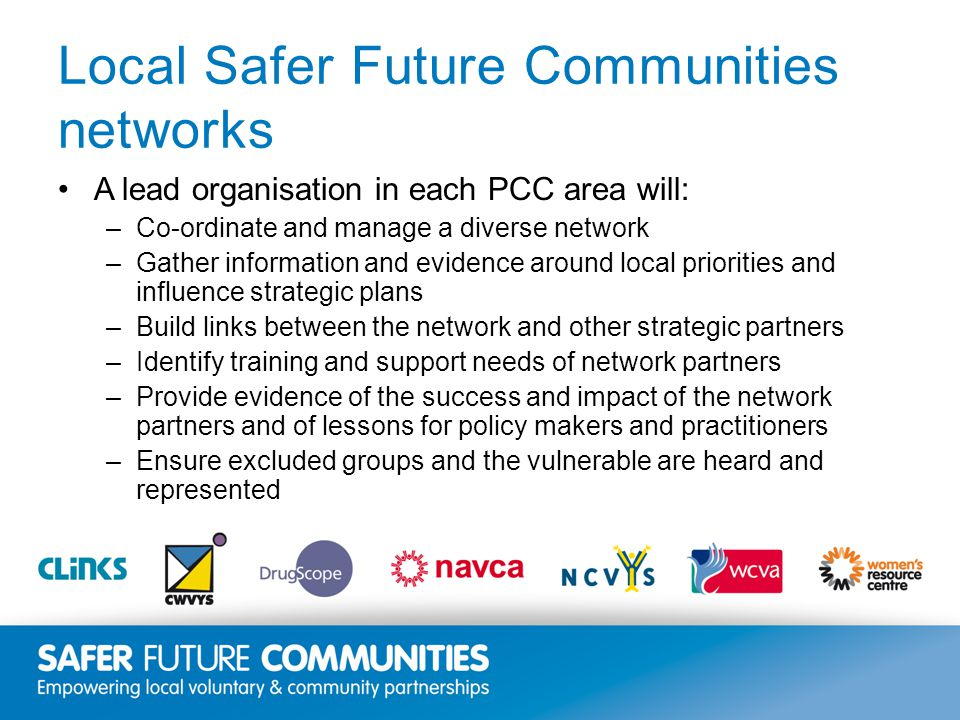 Insert title/footer text here www.clinks.org Local Safer Future Communities networks A lead organisation in each PCC area will: –Co-ordinate and manage a diverse network –Gather information and evidence around local priorities and influence strategic plans –Build links between the network and other strategic partners –Identify training and support needs of network partners –Provide evidence of the success and impact of the network partners and of lessons for policy makers and practitioners –Ensure excluded groups and the vulnerable are heard and represented
