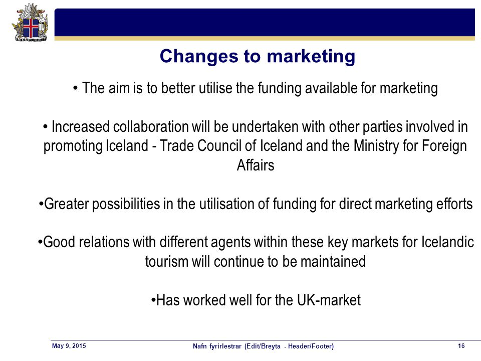 Nafn fyrirlestrar (Edit/Breyta - Header/Footer) 16May 9, 2015 Changes to marketing The aim is to better utilise the funding available for marketing In