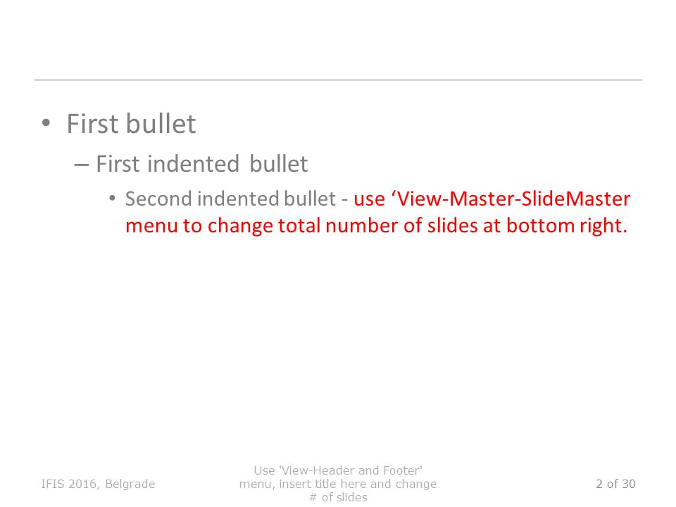 First bullet – First indented bullet Second indented bullet - use 'View-Master-SlideMaster menu to change total number of slides at bottom right.