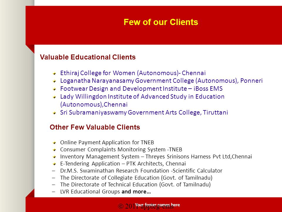 Your footer comes here Few of our Clients Valuable Educational Clients Ethiraj College for Women (Autonomous)- Chennai Loganatha Narayanasamy Government College (Autonomous), Ponneri Footwear Design and Development Institute – iBoss EMS Lady Willingdon Institute of Advanced Study in Education (Autonomous),Chennai Sri Subramaniyaswamy Government Arts College, Tiruttani Other Few Valuable Clients Online Payment Application for TNEB Consumer Complaints Monitoring System -TNEB Inventory Management System – Threyes Srinisons Harness Pvt Ltd,Chennai E-Tendering Application – PTK Architects, Chennai – Dr.M.S.