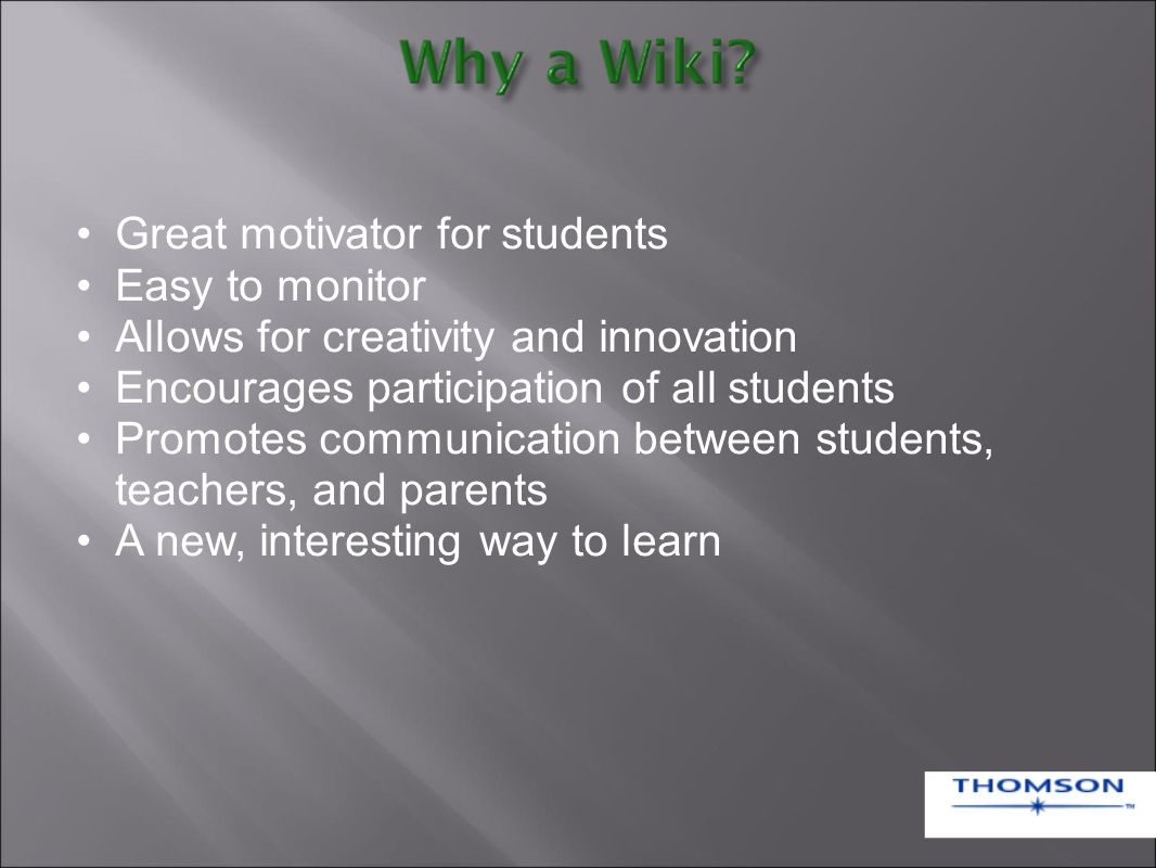 Great motivator for students Easy to monitor Allows for creativity and innovation Encourages participation of all students Promotes communication between students, teachers, and parents A new, interesting way to learn