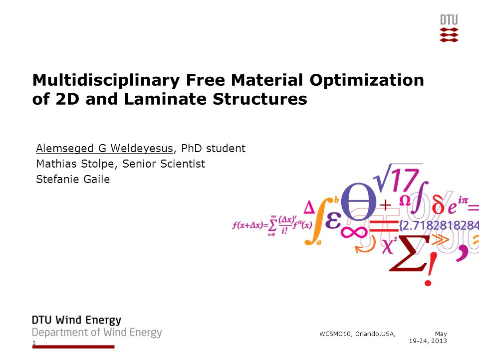 Multidisciplinary Free Material Optimization of 2D and Laminate Structures Alemseged G Weldeyesus, PhD student Mathias Stolpe, Senior Scientist Stefanie Gaile WCSMO10, Orlando,USA, May 19-24, 2013 1