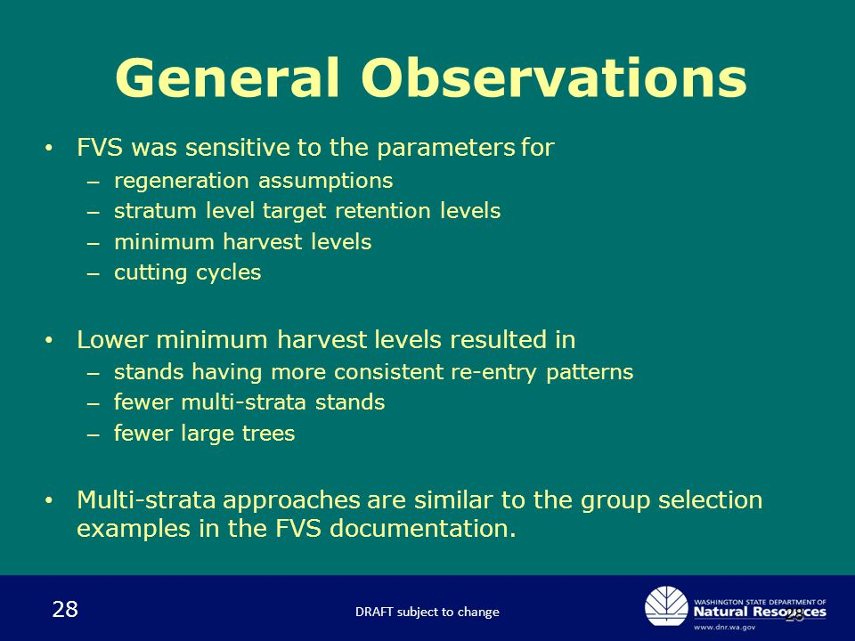28 28 FVS was sensitive to the parameters for – regeneration assumptions – stratum level target retention levels – minimum harvest levels – cutting cycles Lower minimum harvest levels resulted in – stands having more consistent re-entry patterns – fewer multi-strata stands – fewer large trees Multi-strata approaches are similar to the group selection examples in the FVS documentation.