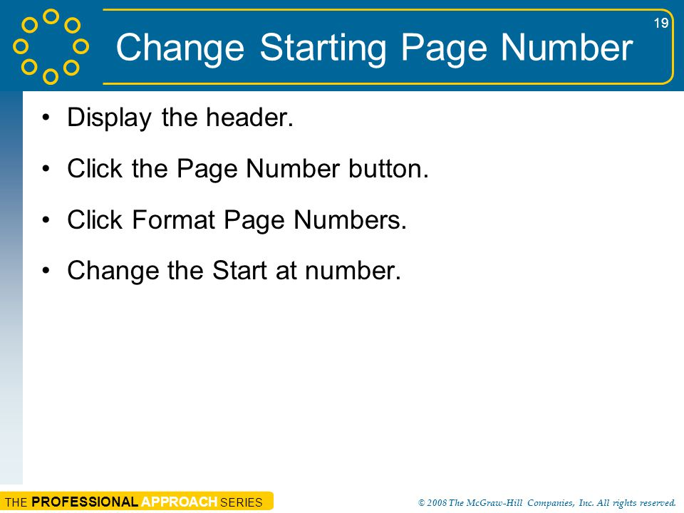 THE PROFESSIONAL APPROACH SERIES © 2008 The McGraw-Hill Companies, Inc. All rights reserved. 19 Change Starting Page Number Display the header. Click