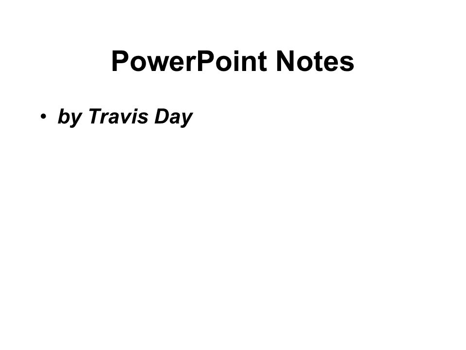 PowerPoint Notes by Travis Day