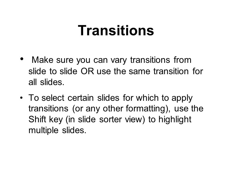 Transitions Make sure you can vary transitions from slide to slide OR use the same transition for all slides.