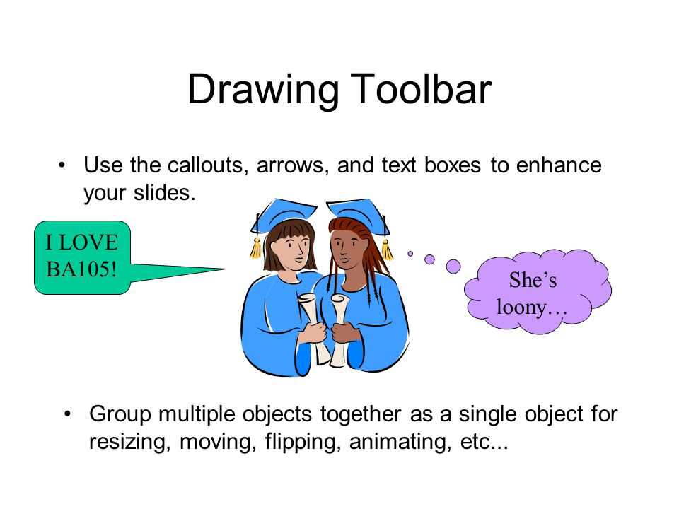 Drawing Toolbar Use the callouts, arrows, and text boxes to enhance your slides. I LOVE BA105! She's loony… Group multiple objects together as a singl