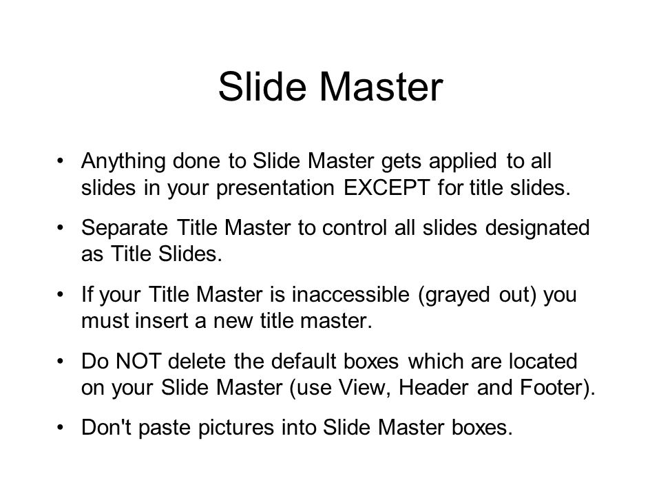 Slide Master Anything done to Slide Master gets applied to all slides in your presentation EXCEPT for title slides. Separate Title Master to control a