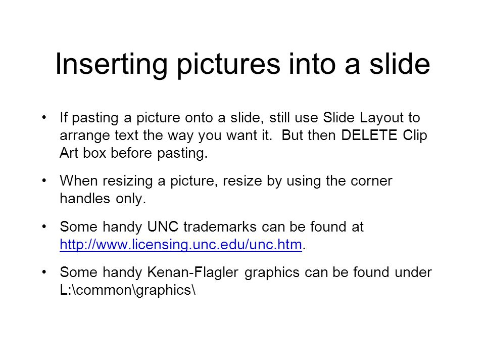 Inserting pictures into a slide If pasting a picture onto a slide, still use Slide Layout to arrange text the way you want it. But then DELETE Clip Ar