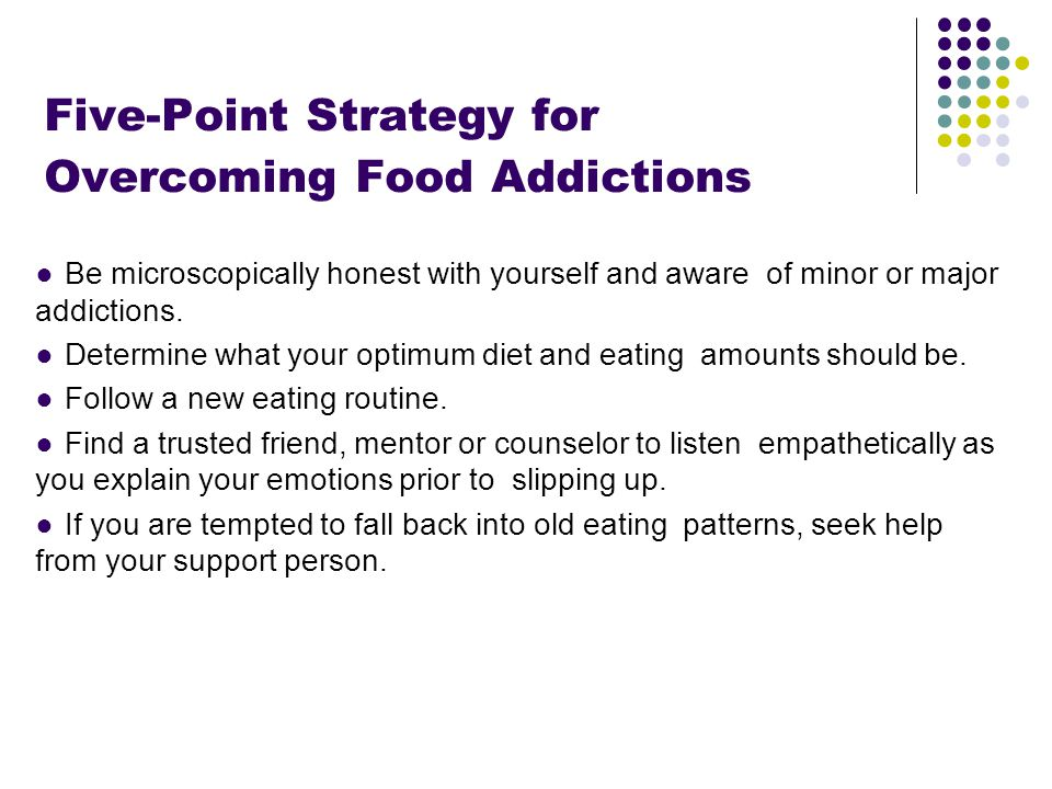 Footer Area Five-Point Strategy for Overcoming Food Addictions ●Be microscopically honest with yourself and aware of minor or major addictions.