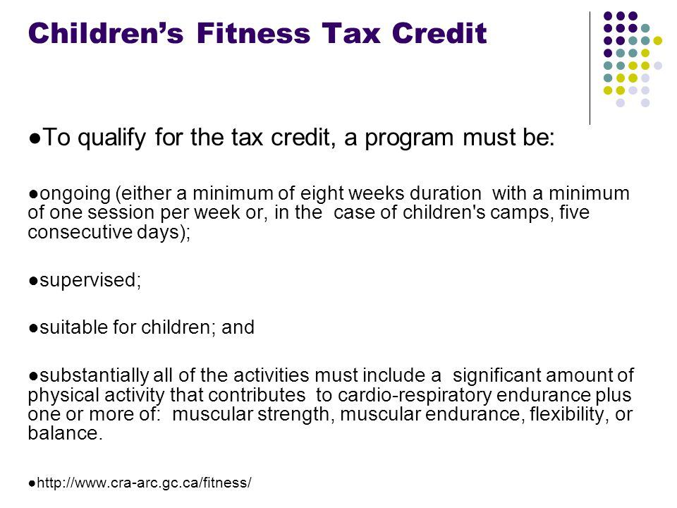 Footer Area Children's Fitness Tax Credit ●To qualify for the tax credit, a program must be: ●ongoing (either a minimum of eight weeks duration with a minimum of one session per week or, in the case of children s camps, five consecutive days); ●supervised; ●suitable for children; and ●substantially all of the activities must include a significant amount of physical activity that contributes to cardio-respiratory endurance plus one or more of: muscular strength, muscular endurance, flexibility, or balance.