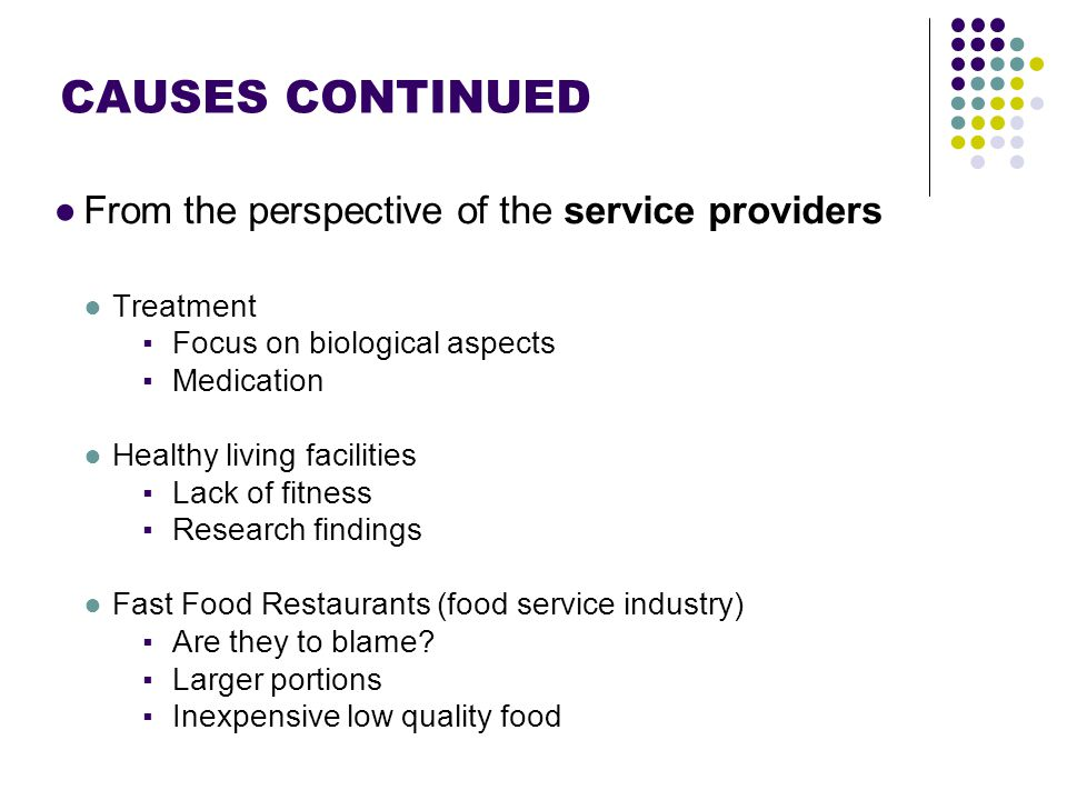 Footer Area CAUSES CONTINUED ●From the perspective of the service providers ●Treatment ▪Focus on biological aspects ▪Medication ●Healthy living facilities ▪Lack of fitness ▪Research findings ●Fast Food Restaurants (food service industry) ▪Are they to blame.