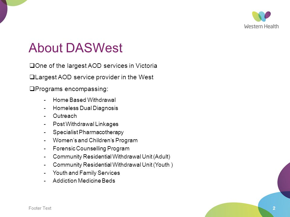Footer Text2 About DASWest  One of the largest AOD services in Victoria  Largest AOD service provider in the West  Programs encompassing: -Home Based Withdrawal -Homeless Dual Diagnosis -Outreach -Post Withdrawal Linkages -Specialist Pharmacotherapy -Women's and Children's Program -Forensic Counselling Program -Community Residential Withdrawal Unit (Adult) -Community Residential Withdrawal Unit (Youth ) -Youth and Family Services -Addiction Medicine Beds