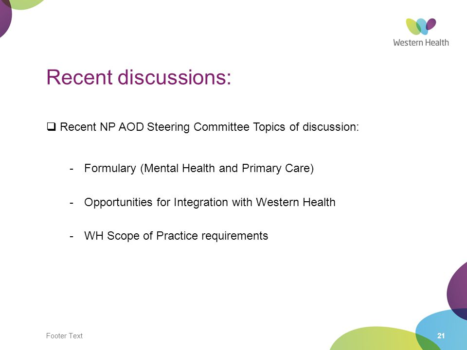 Footer Text21 Recent discussions:  Recent NP AOD Steering Committee Topics of discussion: -Formulary (Mental Health and Primary Care) -Opportunities for Integration with Western Health -WH Scope of Practice requirements