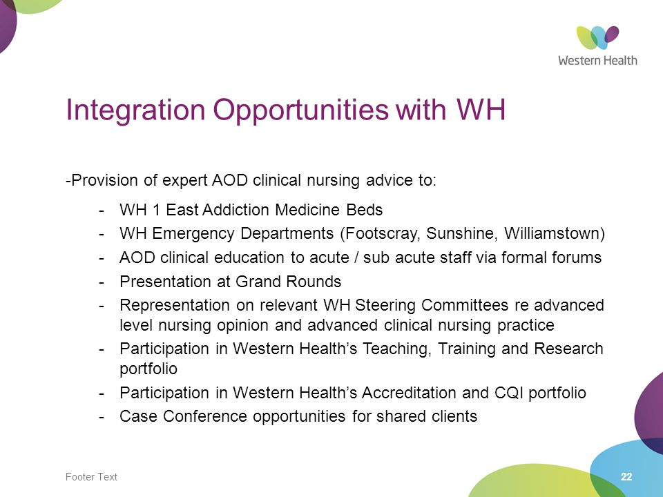 Footer Text22 Integration Opportunities with WH -Provision of expert AOD clinical nursing advice to: -WH 1 East Addiction Medicine Beds -WH Emergency Departments (Footscray, Sunshine, Williamstown) -AOD clinical education to acute / sub acute staff via formal forums -Presentation at Grand Rounds -Representation on relevant WH Steering Committees re advanced level nursing opinion and advanced clinical nursing practice -Participation in Western Health's Teaching, Training and Research portfolio -Participation in Western Health's Accreditation and CQI portfolio -Case Conference opportunities for shared clients -Provision