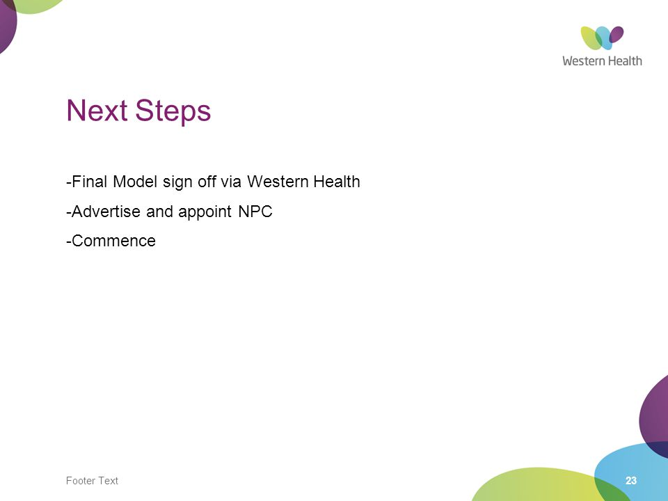 Footer Text23 Next Steps -Final Model sign off via Western Health -Advertise and appoint NPC -Commence
