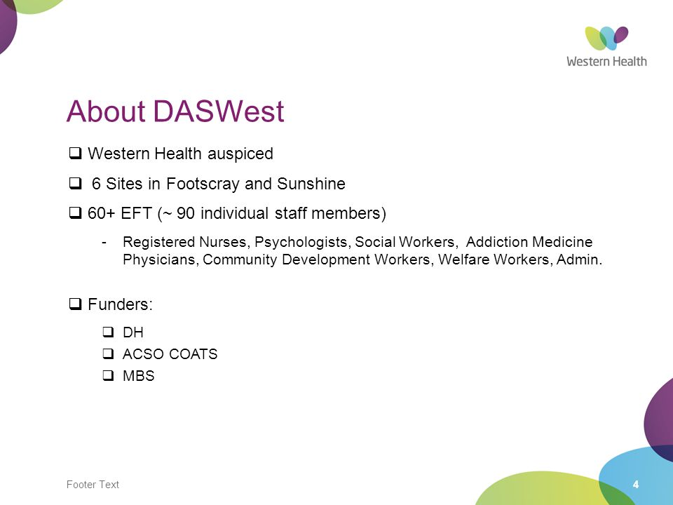 4 About DASWest  Western Health auspiced  6 Sites in Footscray and Sunshine  60+ EFT (~ 90 individual staff members) -Registered Nurses, Psychologists, Social Workers, Addiction Medicine Physicians, Community Development Workers, Welfare Workers, Admin.