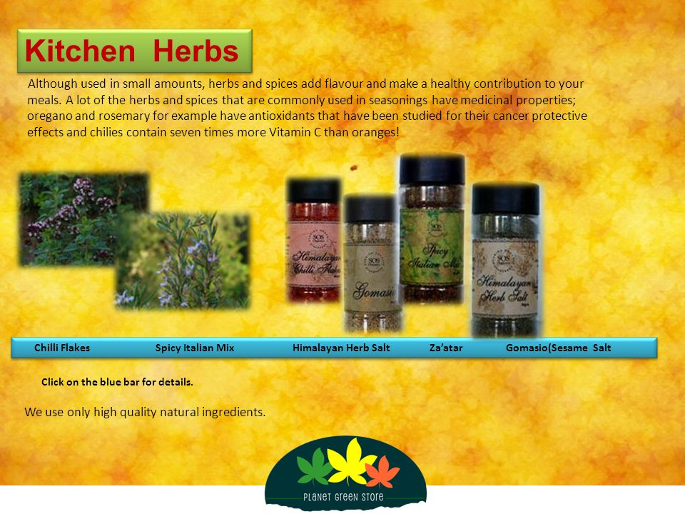 Kitchen Herbs Although used in small amounts, herbs and spices add flavour and make a healthy contribution to your meals. A lot of the herbs and spice