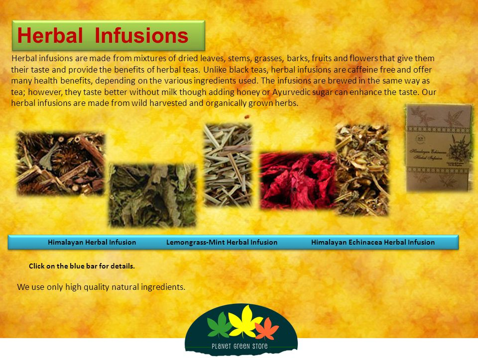 Herbal Infusions Herbal infusions are made from mixtures of dried leaves, stems, grasses, barks, fruits and flowers that give them their taste and pro
