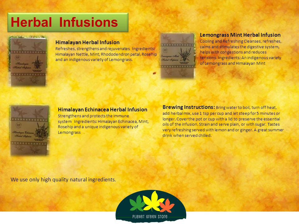 Herbal Infusions We use only high quality natural ingredients. Himalayan Herbal Infusion Refreshes, strengthens and rejuvenates Ingredients: Himalayan