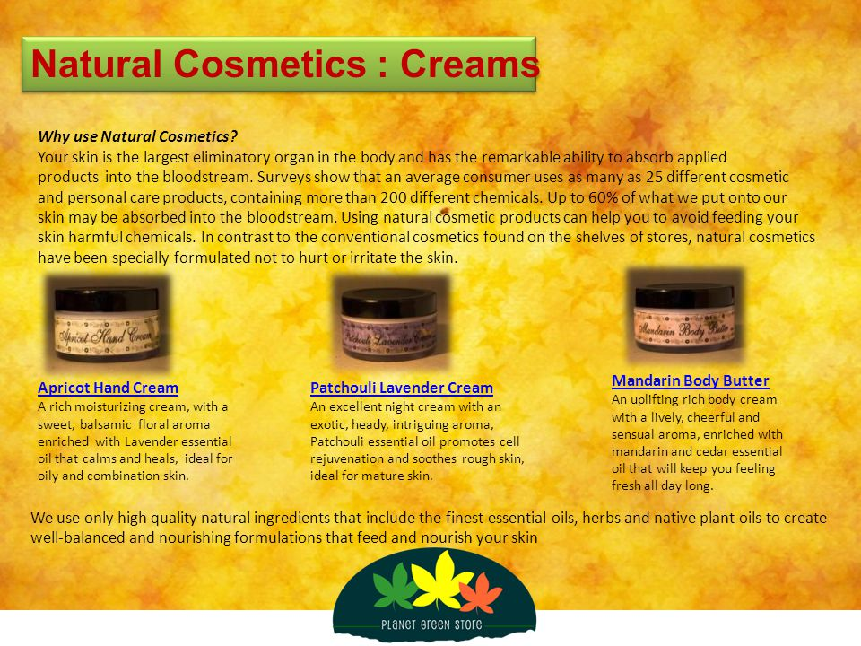 Natural Cosmetics : Creams Why use Natural Cosmetics? Your skin is the largest eliminatory organ in the body and has the remarkable ability to absorb