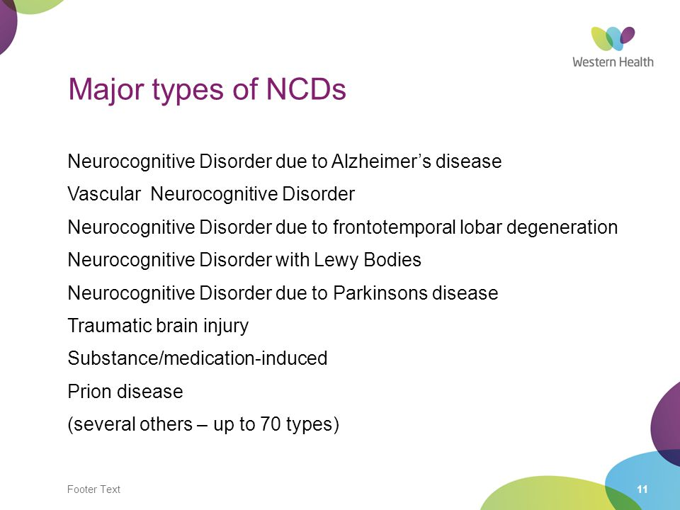Footer Text11 Major types of NCDs Neurocognitive Disorder due to Alzheimer's disease Vascular Neurocognitive Disorder Neurocognitive Disorder due to f