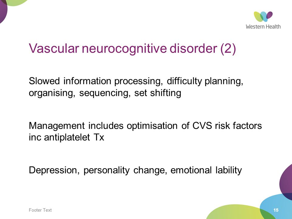 Footer Text15 Vascular neurocognitive disorder (2) Slowed information processing, difficulty planning, organising, sequencing, set shifting Management
