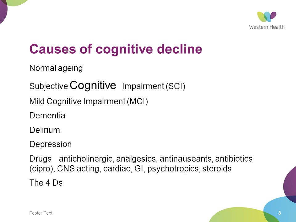 Footer Text3 Causes of cognitive decline Normal ageing Subjective Cognitive Impairment (SCI) Mild Cognitive Impairment (MCI) Dementia Delirium Depress